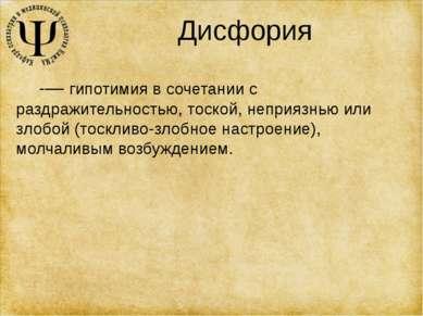 Дисфория -— гипотимия в сочетании с раздражительностью, тоской, неприязнью ил...