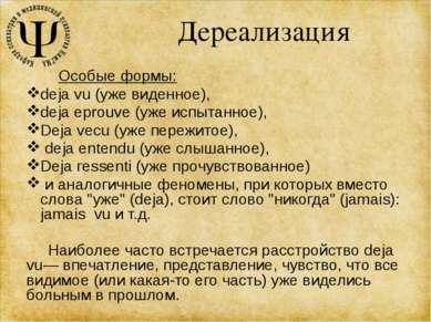 Дереализация Особые формы: deja vu (уже виденное), deja eprouve (уже испытанн...