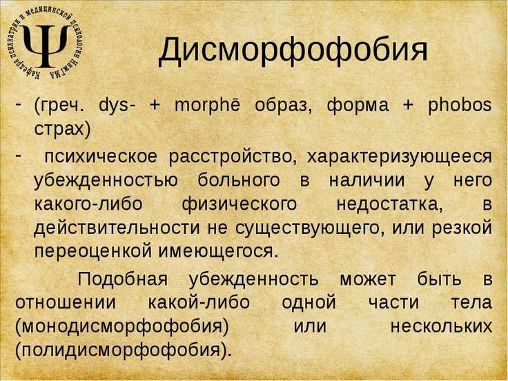 Дисморфофобия (греч. dys- + morphē образ, форма + phobos страх) психическое р...