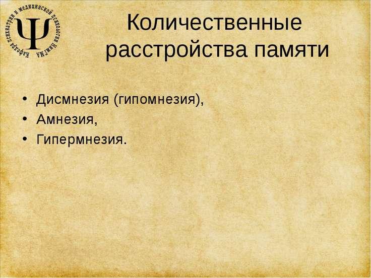 Количественные расстройства памяти Дисмнезия (гипомнезия), Амнезия, Гипермнезия.