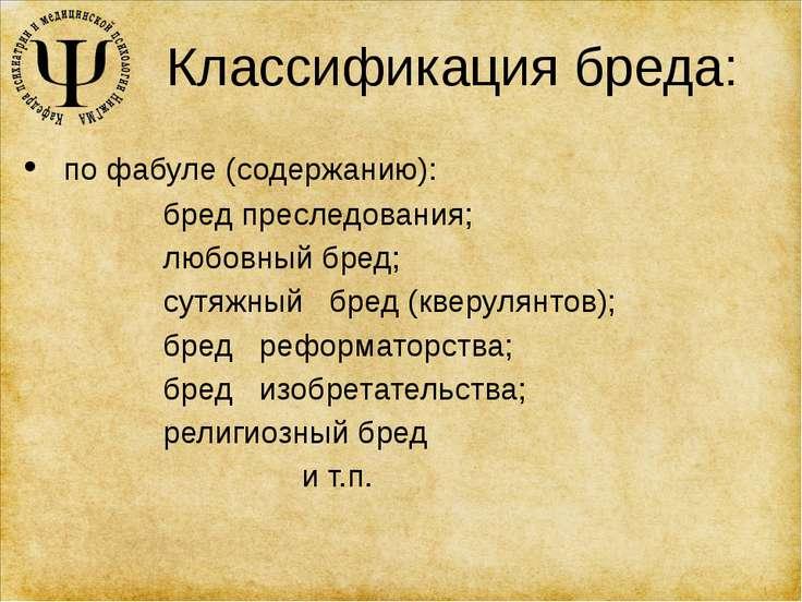 Классификация бреда: по фабуле (содержанию): бред преследования; любовный бре...