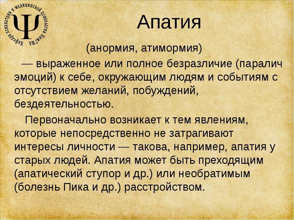 Апатия (анормия, атимормия) — выраженное или полное безразличие (паралич эмоц...