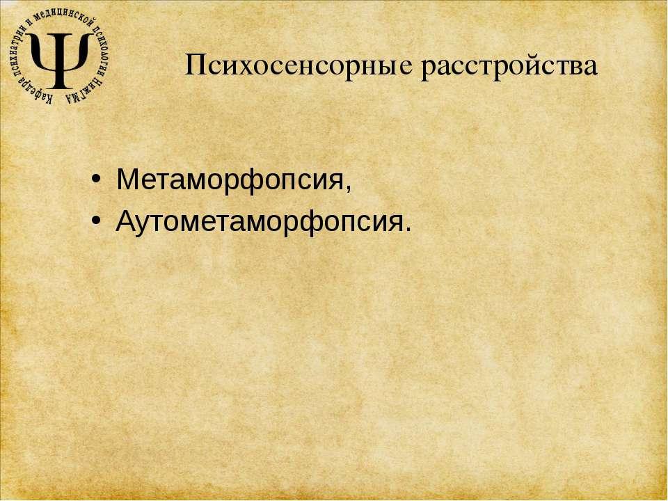 Психосенсорные расстройства Метаморфопсия, Аутометаморфопсия.