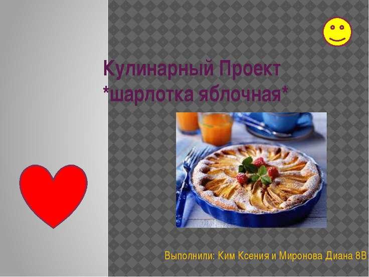 Кулинарный Проект *шарлотка яблочная* Выполнили: Ким Ксения и Миронова Диана 8В