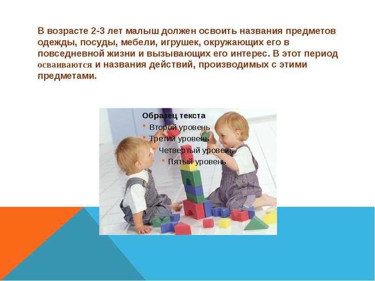 В возрасте 2-3 лет малыш должен освоить названия предметов одежды, посуды, ме...