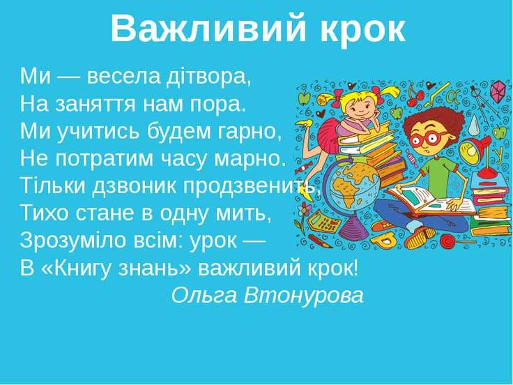 Важливий крок Ми — весела дітвора, На заняття нам пора. Ми учитись будем гар...