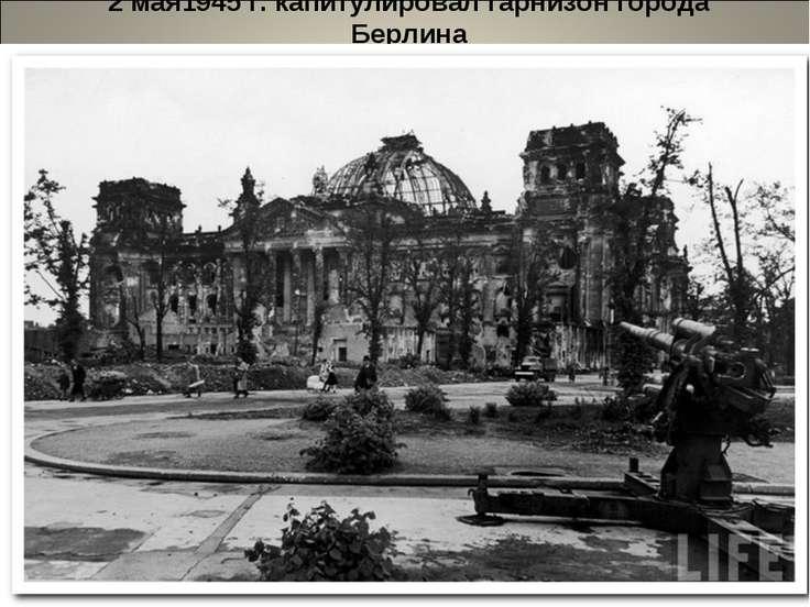 2 мая1945 г. капитулировал гарнизон города Берлина