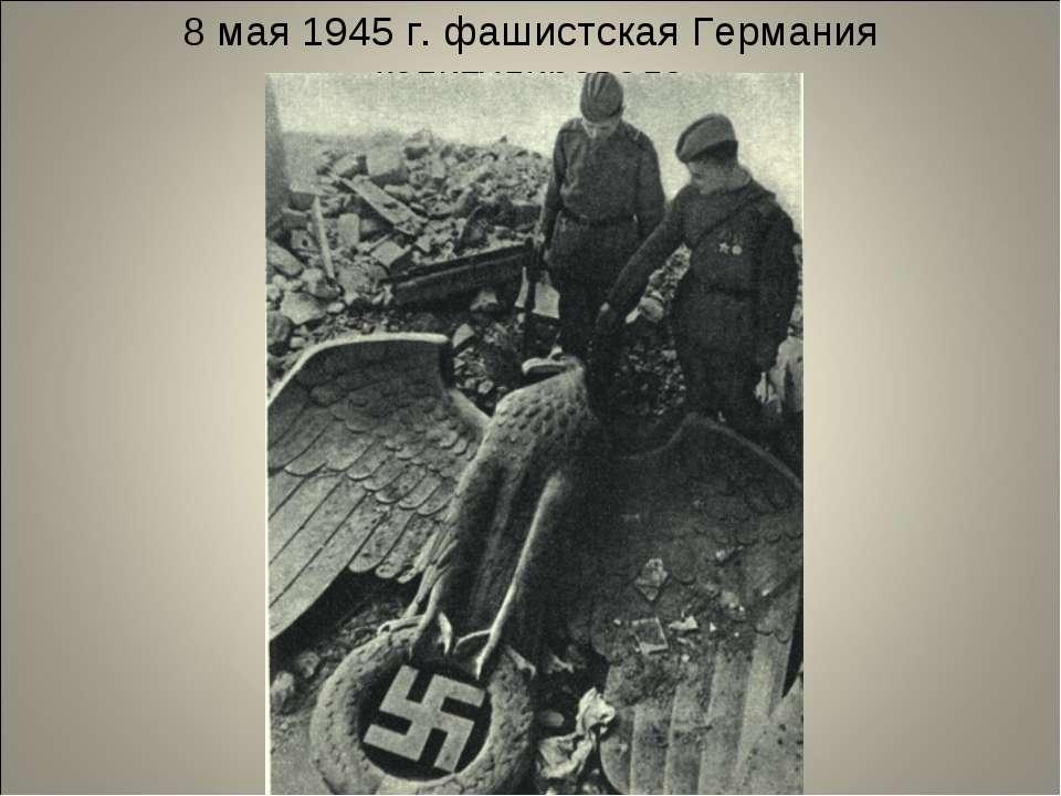 8 мая 1945 г. фашистская Германия капитулировала