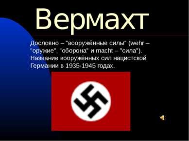 """Вермахт Дословно – """"вооружённые силы"""" (wehr – """"оружие"""", """"оборона"""" и macht – """"..."""