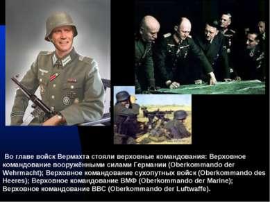 Во главе войск Вермахта стояли верховные командования: Верховное командование...