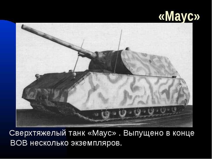 «Маус» Сверхтяжелый танк «Маус» . Выпущено в конце ВОВ несколько экземпляров.