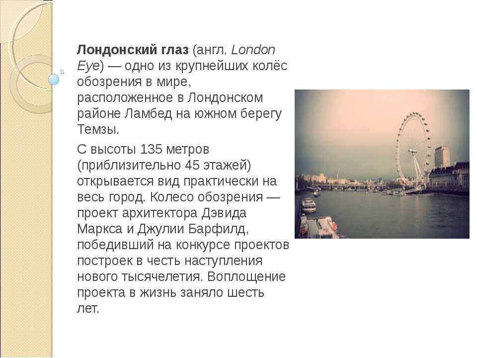 Лондонский глаз (англ.London Eye)— одно из крупнейших колёс обозрения в мир...