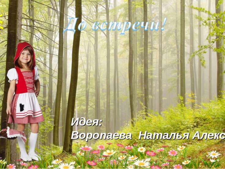Идея: Воропаева Наталья Алексеевна