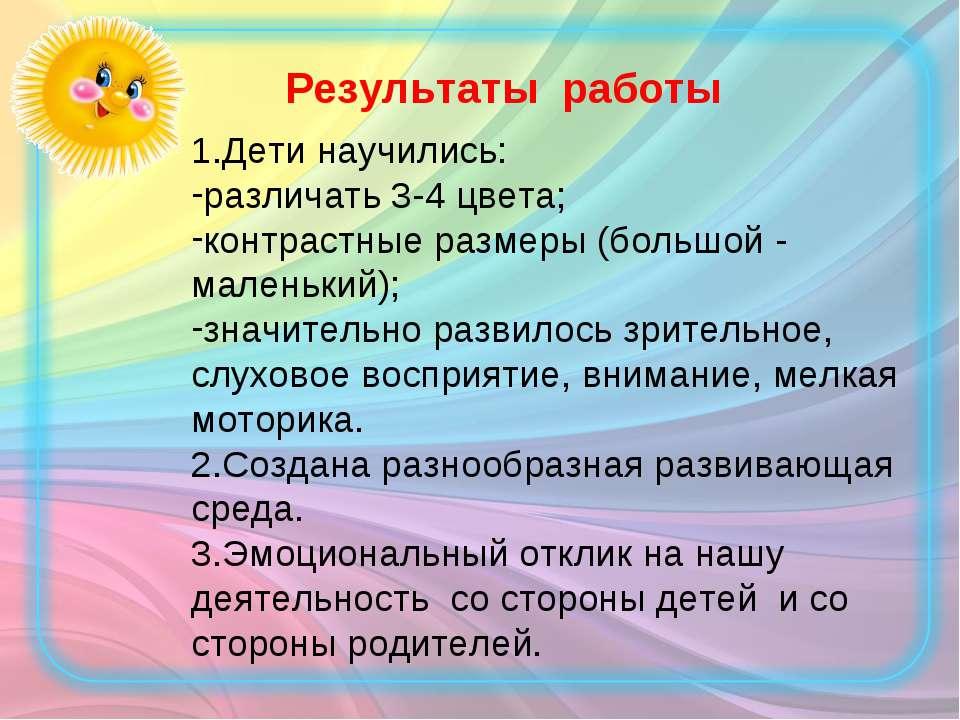 1.Дети научились: различать 3-4 цвета; контрастные размеры (большой - маленьк...
