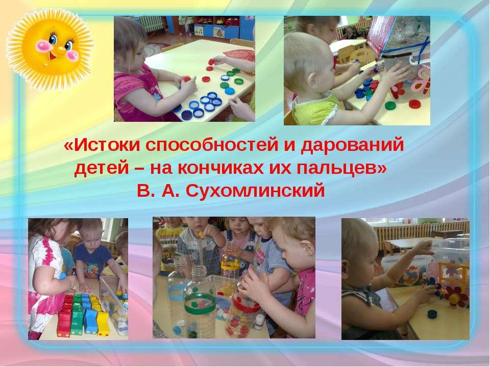 «Истоки способностей и дарований детей – на кончиках их пальцев» В. А. Сухомл...