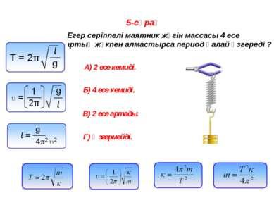 5-сұрақ Егер серіппелі маятник жүгін массасы 4 есе артық жүкпен алмастырса пе...