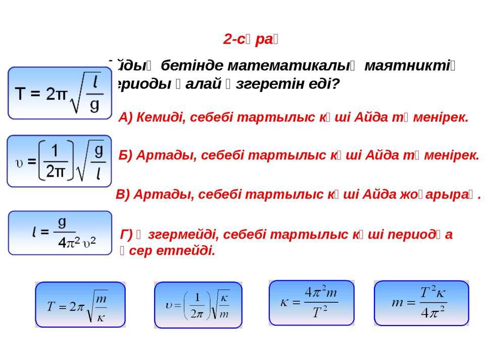 2-сұрақ Айдың бетінде математикалық маятниктің периоды қалай өзгеретін еді? A...
