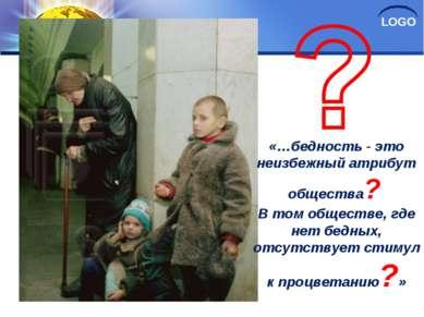 «…бедность - это неизбежный атрибут общества? В том обществе, где нет бедных,...