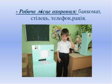 - Робоче місце охоронця: банкомат, стілець, телефон,рація.