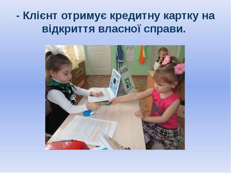 - Клієнт отримує кредитну картку на відкриття власної справи.
