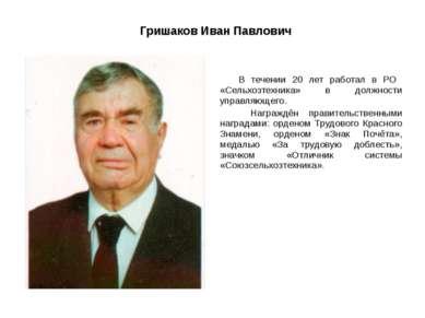 Гришаков Иван Павлович В течении 20 лет работал в РО «Сельхозтехника» в должн...
