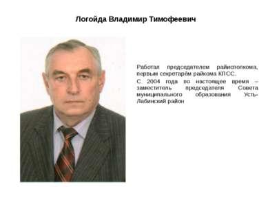 Логойда Владимир Тимофеевич Работал председателем райисполкома, первым секрет...