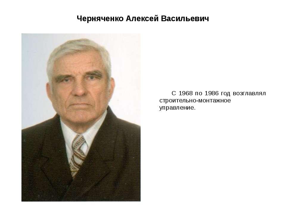 Черняченко Алексей Васильевич С 1968 по 1986 год возглавлял строительно-монта...