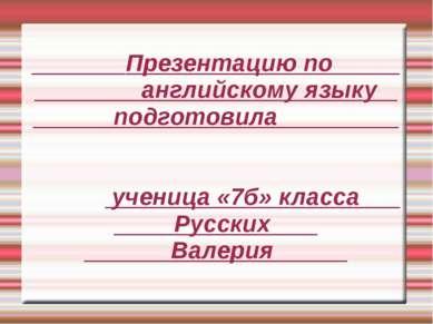 Презентацию по английскому языку подготовила ученица «7б» класса Русских Валерия