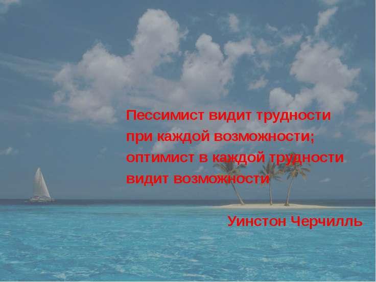 Пессимист видит трудности при каждой возможности; оптимист в каждой трудности...