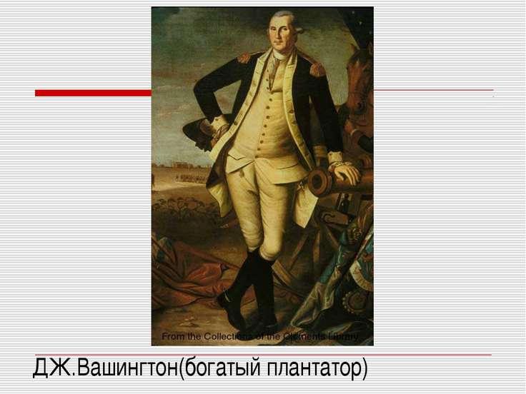 ДЖ.Вашингтон(богатый плантатор)