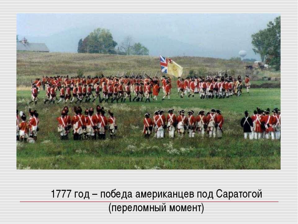 1777 год – победа американцев под Саратогой (переломный момент)