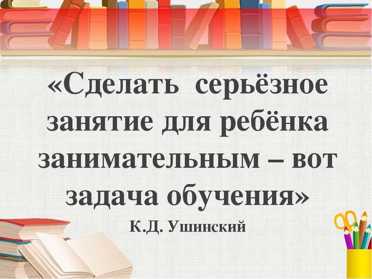«Сделать серьёзное занятие для ребёнка занимательным – вот задача обучения» К...