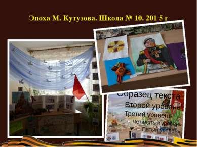 Эпоха М. Кутузова. Школа № 10. 201 5 г