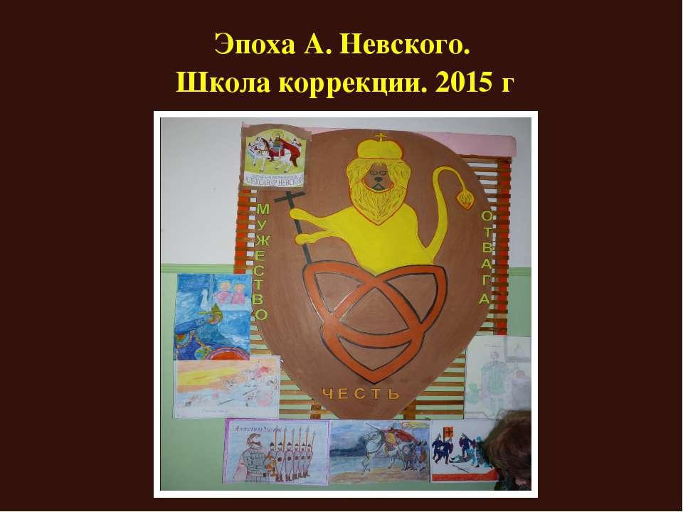 Эпоха А. Невского. Школа коррекции. 2015 г