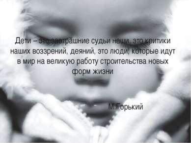 Дети – это завтрашние судьи наши, это критики наших воззрений, деяний, это лю...