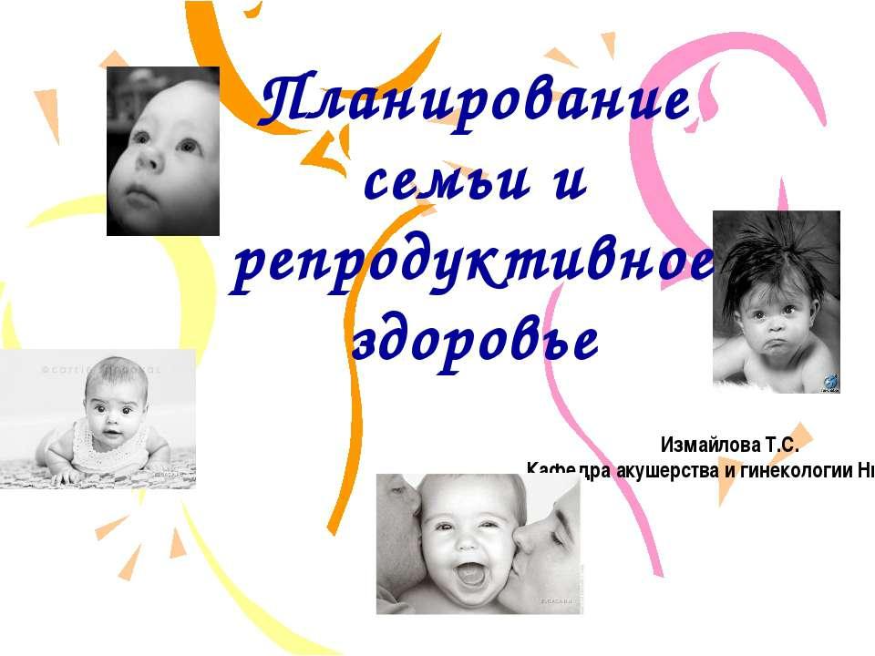 Планирование семьи и репродуктивное здоровье Измайлова Т.С. Кафедра акушерств...