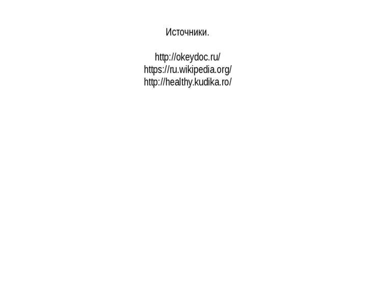Источники. http://okeydoc.ru/ https://ru.wikipedia.org/ http://healthy.kudika...