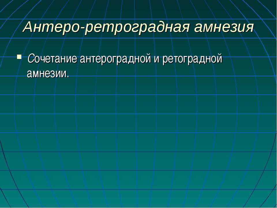 Антеро-ретроградная амнезия Сочетание антероградной и ретоградной амнезии.