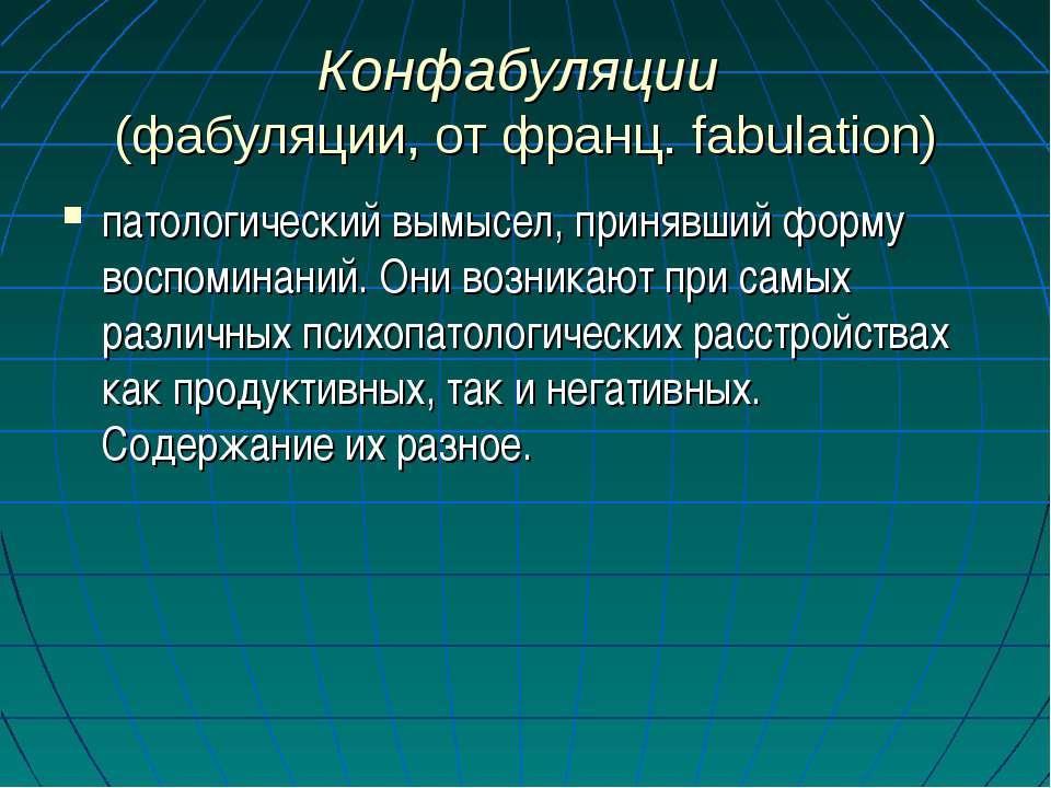 Конфабуляции (фабуляции, от франц. fabulation) патологический вымысел, приняв...