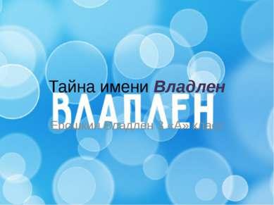 Тайна имени Владлен Ерошкин Владлен 3 «А» класс