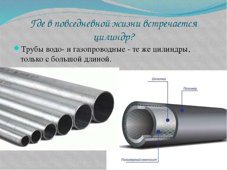 Где в повседневной жизни встречается цилиндр? Трубы водо- и газопроводные - т...