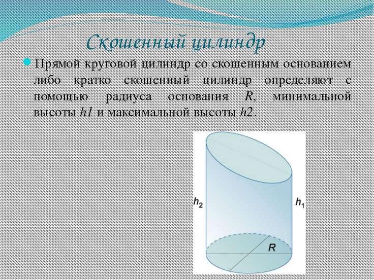 Скошенный цилиндр Прямой круговой цилиндр со скошенным основанием либо кратко...