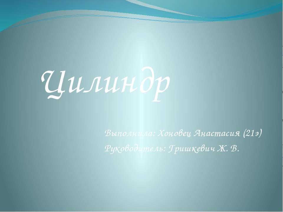 Выполнила: Хоновец Анастасия (21э) Руководитель: Гришкевич Ж. В. Цилиндр