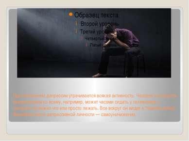 При обострении депрессии утрачивается всякая активность. Человек становится б...