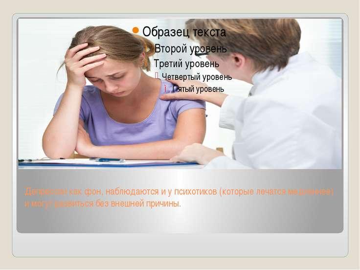 Депрессии как фон, наблюдаются и у психотиков (которые лечатся медленнее) и м...