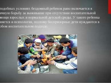 В подобных условиях бездомный ребенок рано включается в уличную борьбу за выж...