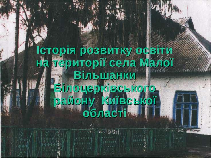Історія розвитку освіти на території села Малої Вільшанки Білоцерківського ра...