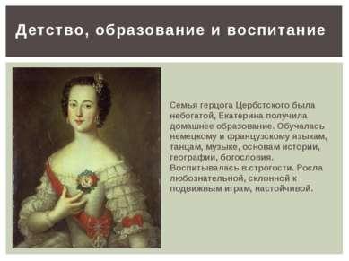 Детство,образованиеивоспитание Семья герцога Цербстского была небогатой, Е...