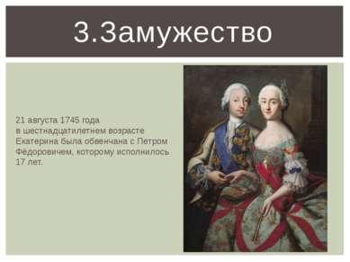 3.Замужество 21 августа 1745 года в шестнадцатилетнем возрасте Екатерина был...