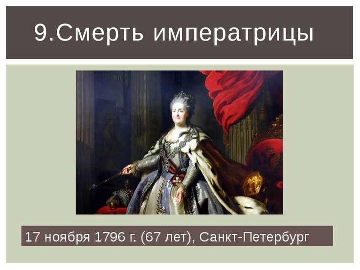 9.Смерть императрицы 17 ноября 1796 г. (67 лет), Санкт-Петербург